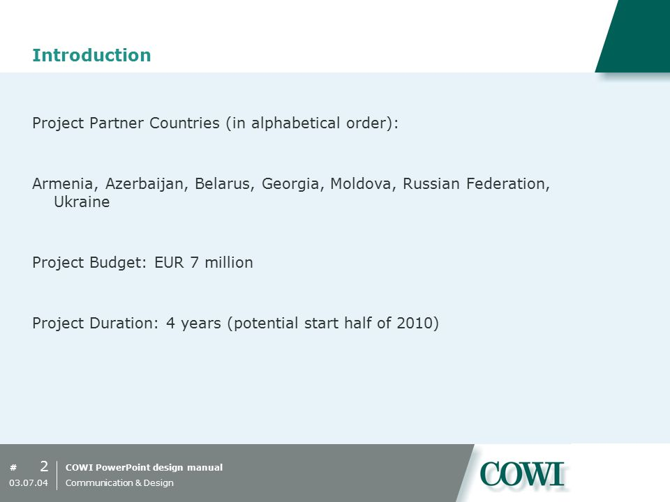 COWI PowerPoint design manual# Introduction Project Partner Countries (in alphabetical order): Armenia, Azerbaijan, Belarus, Georgia, Moldova, Russian Federation, Ukraine Project Budget: EUR 7 million Project Duration: 4 years (potential start half of 2010) 2 03.07.04 Communication & Design