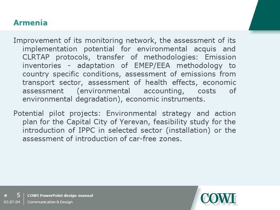 COWI PowerPoint design manual# Armenia Improvement of its monitoring network, the assessment of its implementation potential for environmental acquis and CLRTAP protocols, transfer of methodologies: Emission inventories - adaptation of EMEP/EEA methodology to country specific conditions, assessment of emissions from transport sector, assessment of health effects, economic assessment (environmental accounting, costs of environmental degradation), economic instruments.