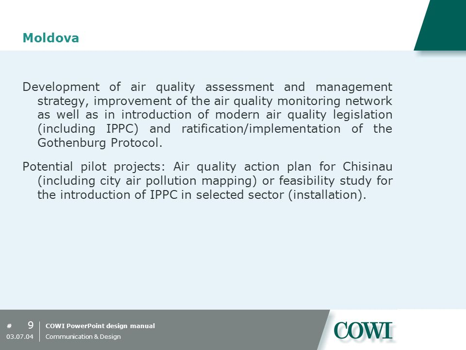 COWI PowerPoint design manual# Moldova Development of air quality assessment and management strategy, improvement of the air quality monitoring network as well as in introduction of modern air quality legislation (including IPPC) and ratification/implementation of the Gothenburg Protocol.