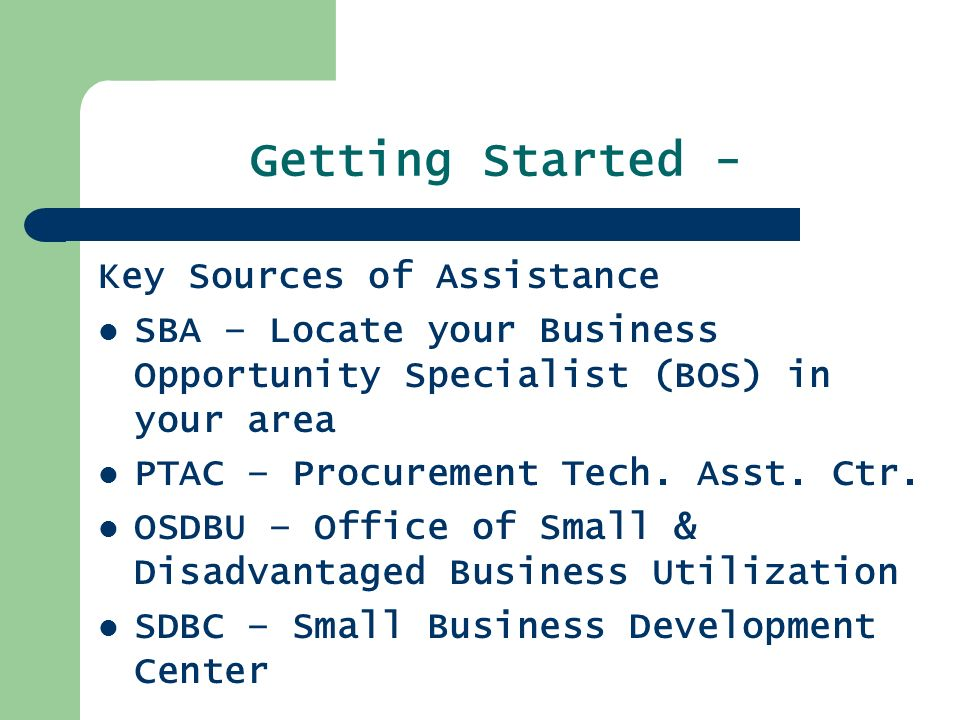 Getting Started - Key Sources of Assistance SBA – Locate your Business Opportunity Specialist (BOS) in your area PTAC – Procurement Tech.