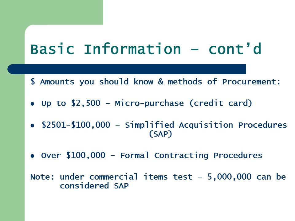Basic Information – cont'd $ Amounts you should know & methods of Procurement: Up to $2,500 – Micro-purchase (credit card) $2501-$100,000 – Simplified Acquisition Procedures (SAP) Over $100,000 – Formal Contracting Procedures Note: under commercial items test – 5,000,000 can be considered SAP