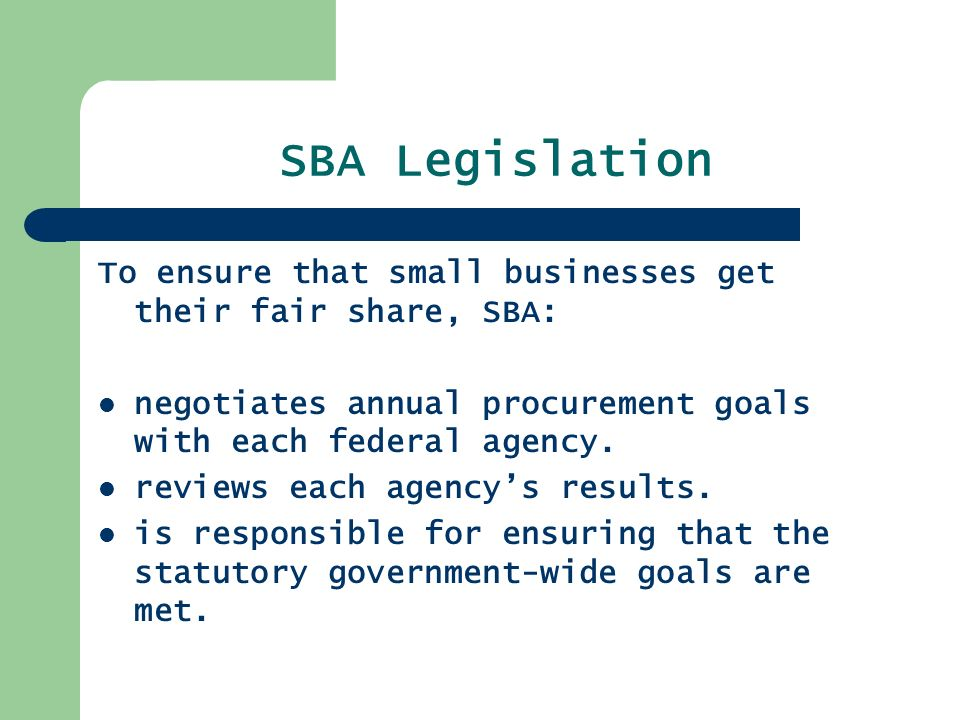 SBA Legislation To ensure that small businesses get their fair share, SBA: negotiates annual procurement goals with each federal agency.
