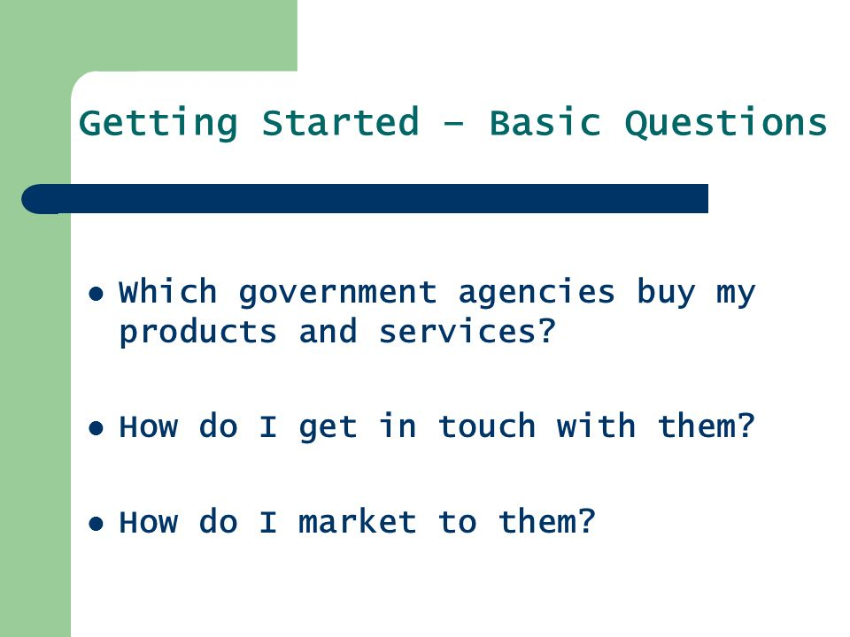 Getting Started – Basic Questions Which government agencies buy my products and services.