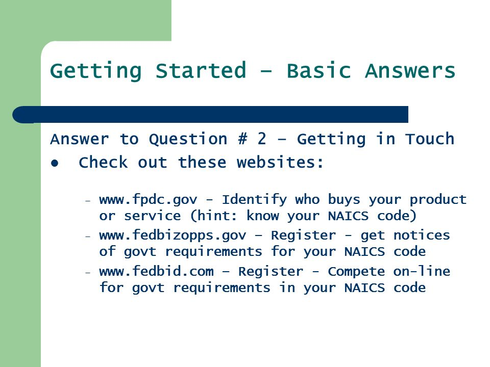 Getting Started – Basic Answers Answer to Question # 2 – Getting in Touch Check out these websites: –   - Identify who buys your product or service (hint: know your NAICS code) –   – Register - get notices of govt requirements for your NAICS code –   – Register - Compete on-line for govt requirements in your NAICS code