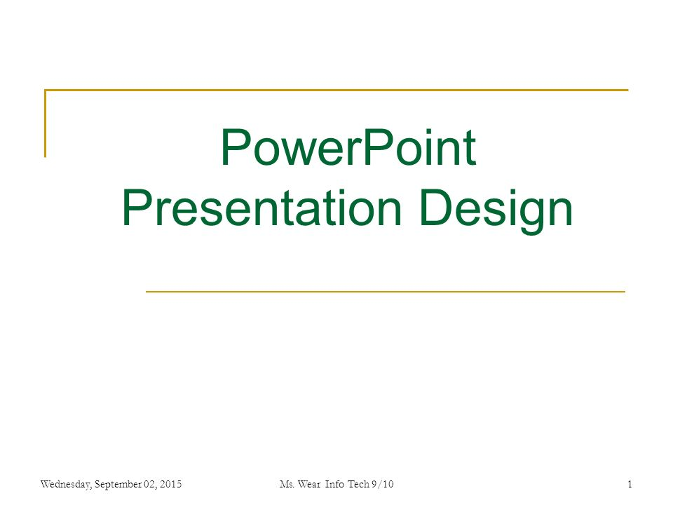 1 PowerPoint Presentation Design Wednesday, September 02, 2015Ms. Wear Info Tech 9/10