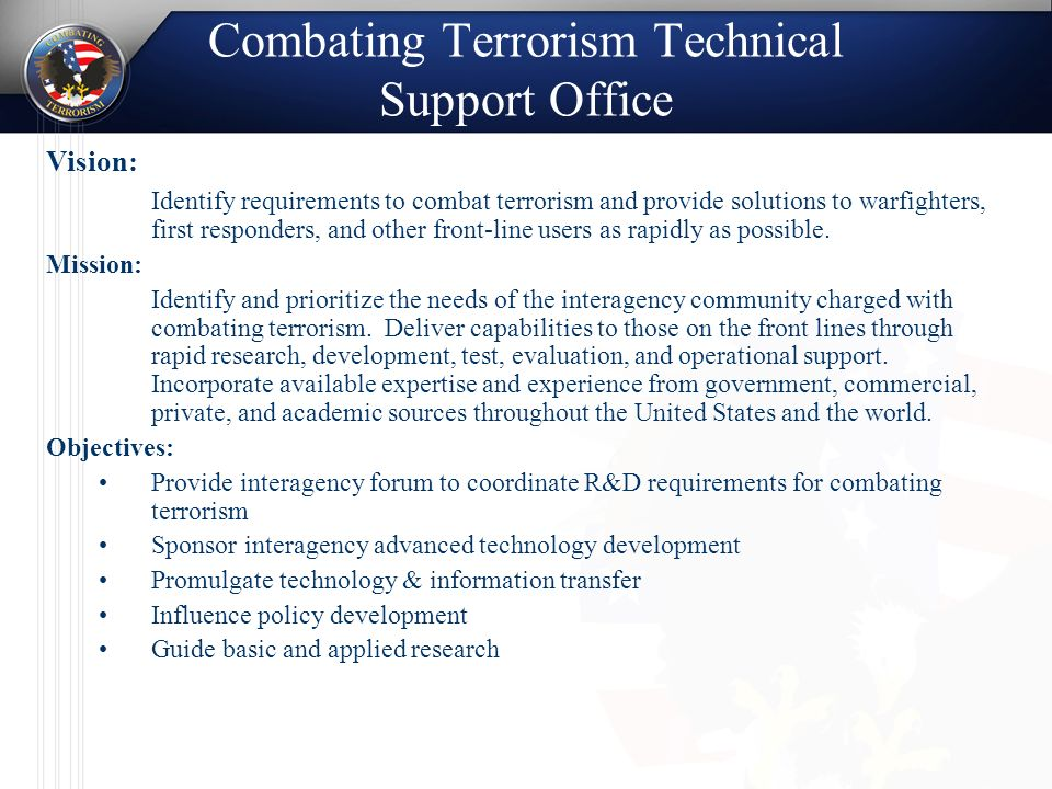 Combating Terrorism Technical Support Office Vision: Identify requirements to combat terrorism and provide solutions to warfighters, first responders, and other front-line users as rapidly as possible.