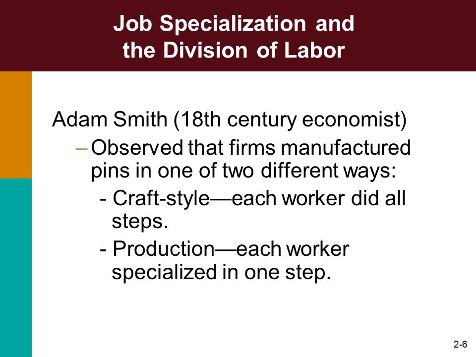 2-7 Job Specialization and the Division of Labor Job Specialization –process by which a division of labor occurs as different workers specialize in specific tasks over time