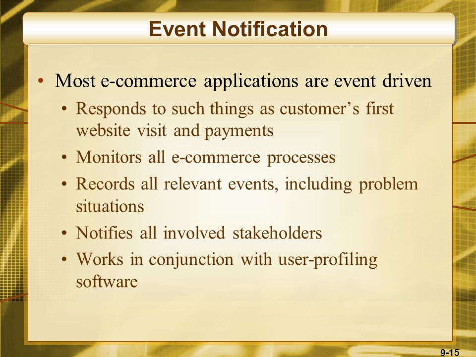 9-15 Event Notification Most e-commerce applications are event driven Responds to such things as customer's first website visit and payments Monitors all e-commerce processes Records all relevant events, including problem situations Notifies all involved stakeholders Works in conjunction with user-profiling software