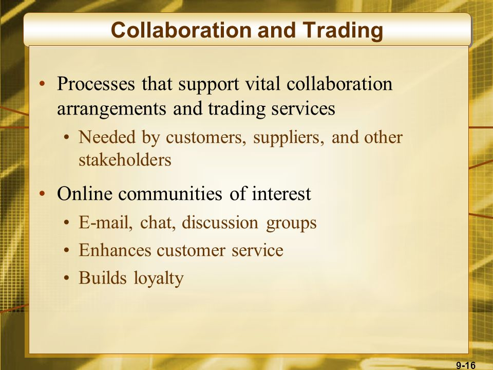 9-16 Collaboration and Trading Processes that support vital collaboration arrangements and trading services Needed by customers, suppliers, and other stakeholders Online communities of interest E-mail, chat, discussion groups Enhances customer service Builds loyalty
