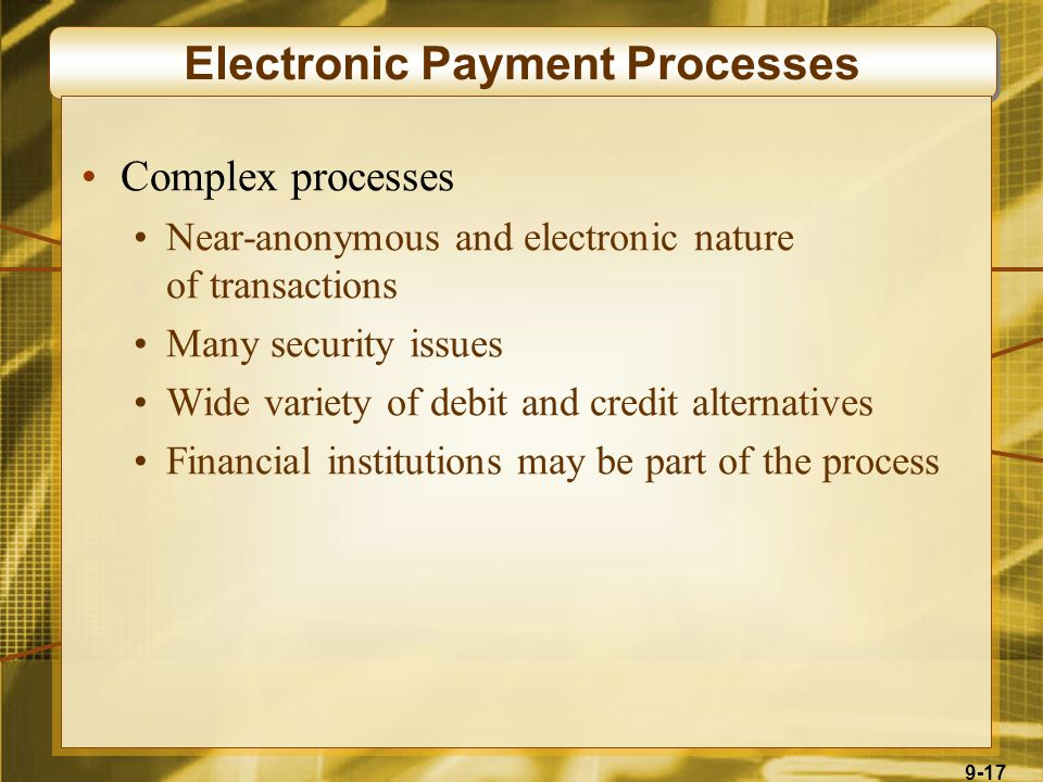 9-17 Electronic Payment Processes Complex processes Near-anonymous and electronic nature of transactions Many security issues Wide variety of debit and credit alternatives Financial institutions may be part of the process