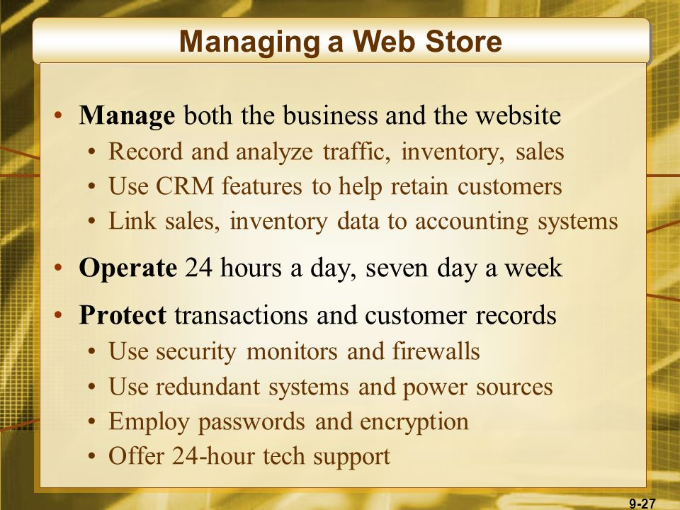 9-27 Managing a Web Store Manage both the business and the website Record and analyze traffic, inventory, sales Use CRM features to help retain customers Link sales, inventory data to accounting systems Operate 24 hours a day, seven day a week Protect transactions and customer records Use security monitors and firewalls Use redundant systems and power sources Employ passwords and encryption Offer 24-hour tech support