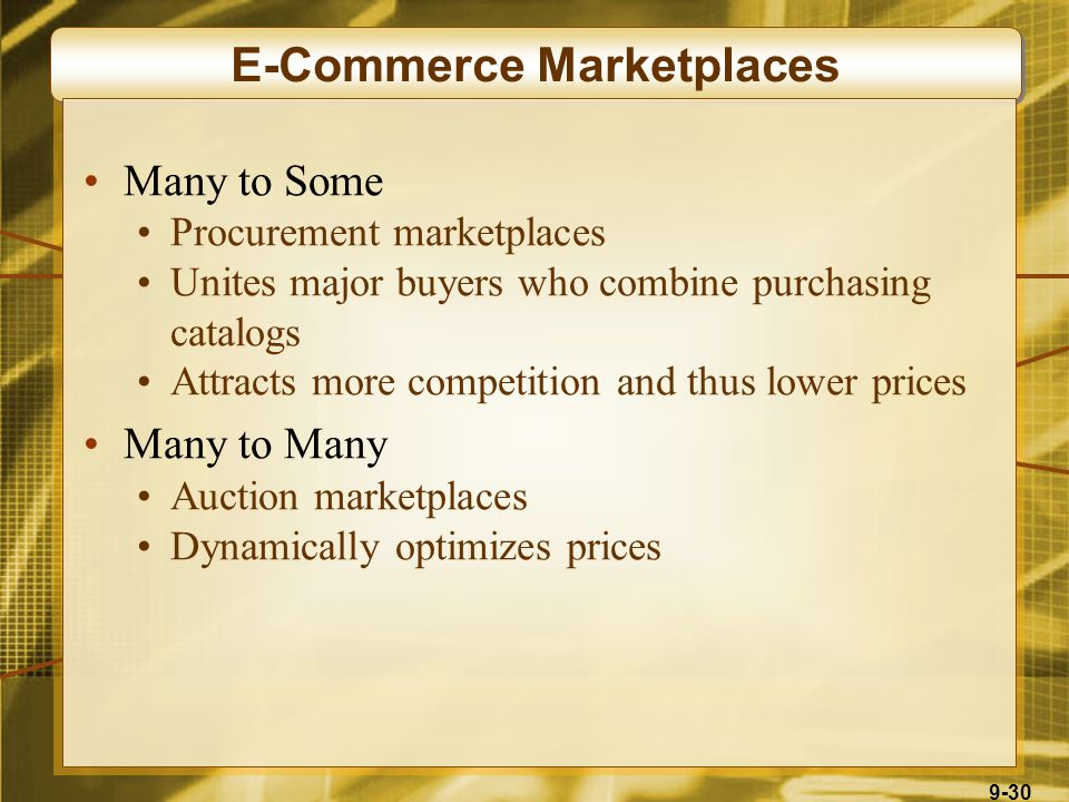 9-30 E-Commerce Marketplaces Many to Some Procurement marketplaces Unites major buyers who combine purchasing catalogs Attracts more competition and thus lower prices Many to Many Auction marketplaces Dynamically optimizes prices
