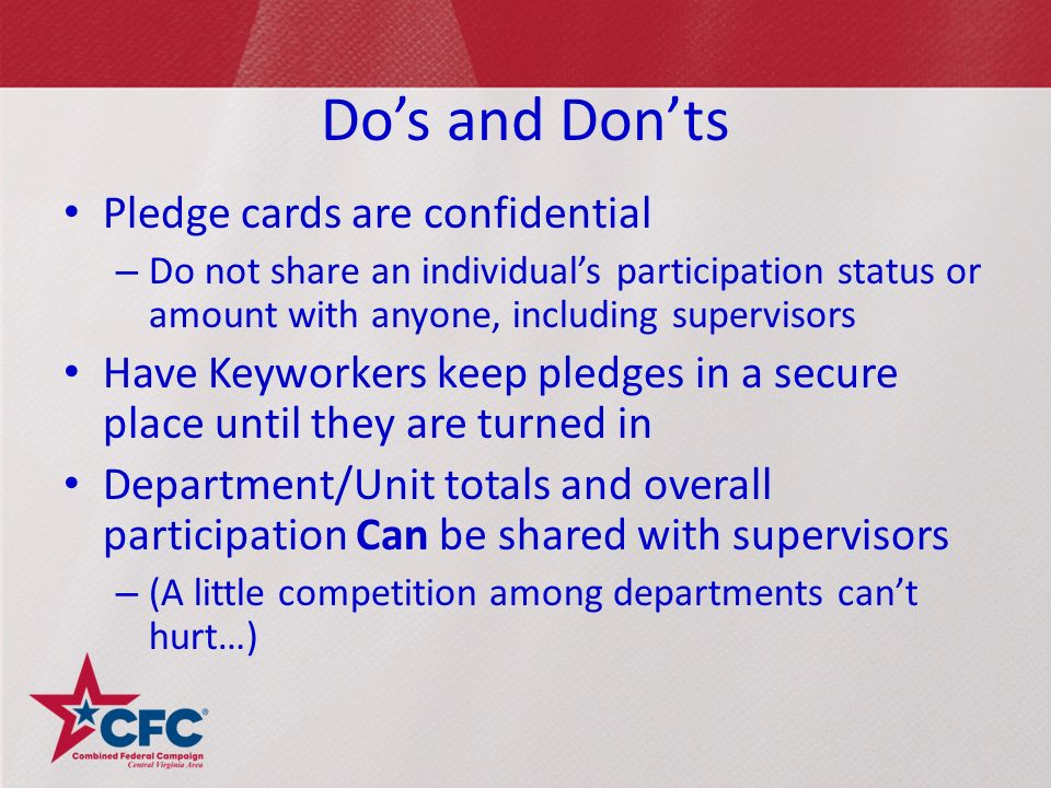 Do's and Don'ts Pledge cards are confidential – Do not share an individual's participation status or amount with anyone, including supervisors Have Keyworkers keep pledges in a secure place until they are turned in Department/Unit totals and overall participation Can be shared with supervisors – (A little competition among departments can't hurt…)