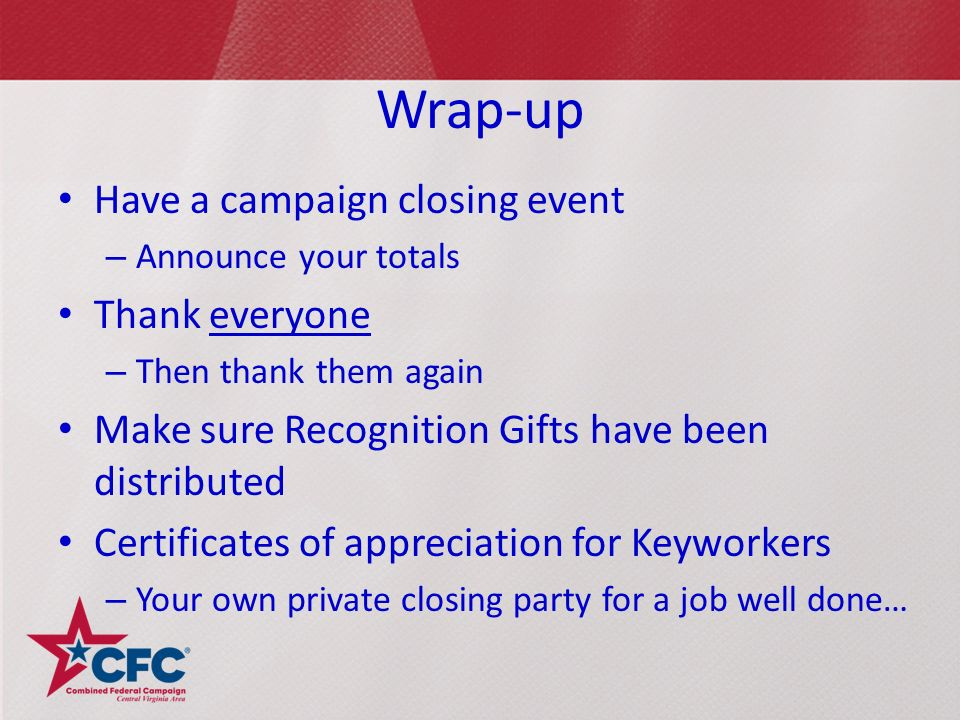 Wrap-up Have a campaign closing event – Announce your totals Thank everyone – Then thank them again Make sure Recognition Gifts have been distributed Certificates of appreciation for Keyworkers – Your own private closing party for a job well done…