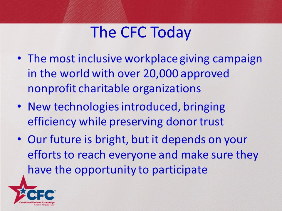 The CFC Today The most inclusive workplace giving campaign in the world with over 20,000 approved nonprofit charitable organizations New technologies introduced, bringing efficiency while preserving donor trust Our future is bright, but it depends on your efforts to reach everyone and make sure they have the opportunity to participate