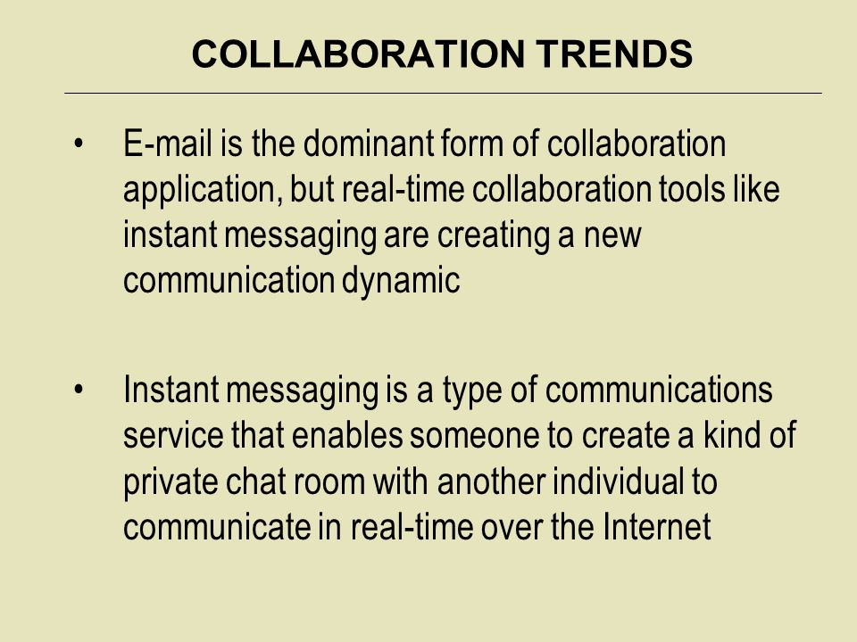 COLLABORATION TRENDS E-mail is the dominant form of collaboration application, but real-time collaboration tools like instant messaging are creating a new communication dynamic Instant messaging is a type of communications service that enables someone to create a kind of private chat room with another individual to communicate in real-time over the Internet