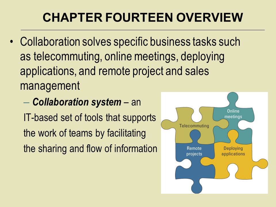 CHAPTER FOURTEEN OVERVIEW Collaboration solves specific business tasks such as telecommuting, online meetings, deploying applications, and remote project and sales management – Collaboration system – an IT-based set of tools that supports the work of teams by facilitating the sharing and flow of information