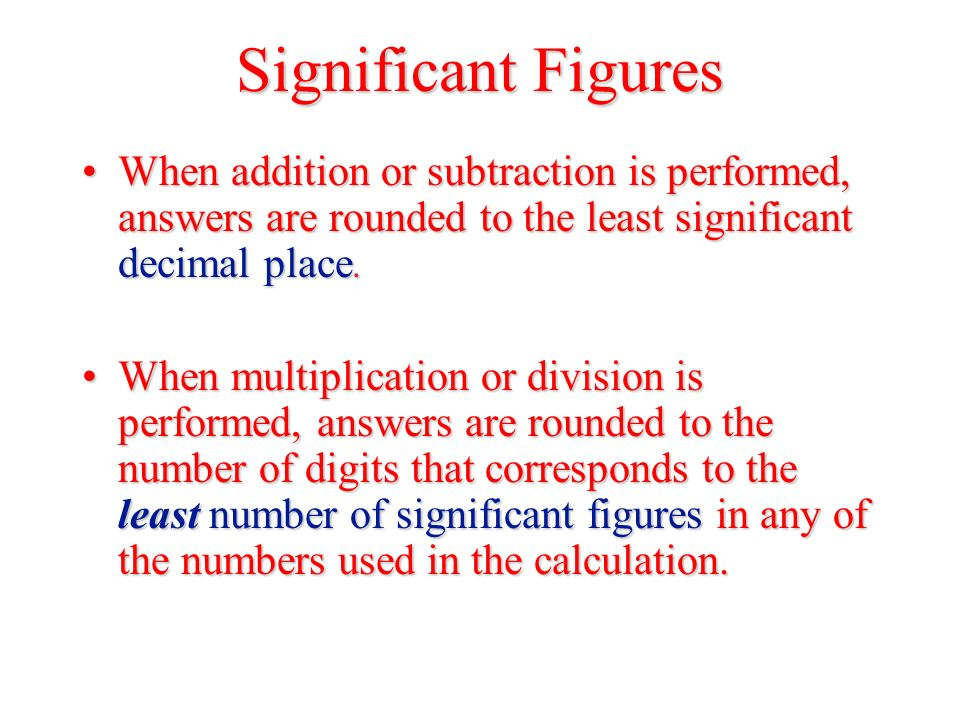 Significant Figures When addition or subtraction is performed, answers are rounded to the least significant decimal place.When addition or subtraction is performed, answers are rounded to the least significant decimal place.