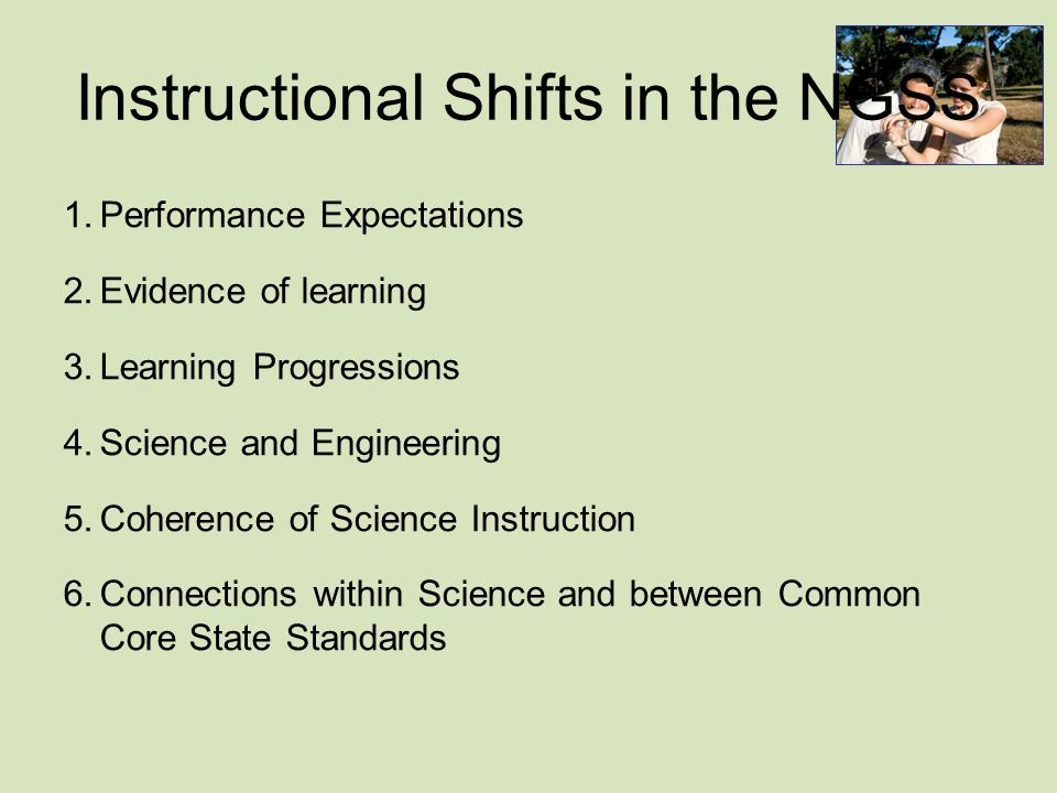 Instructional Shifts in the NGSS 1.Performance Expectations 2.Evidence of learning 3.Learning Progressions 4.Science and Engineering 5.Coherence of Science Instruction 6.Connections within Science and between Common Core State Standards