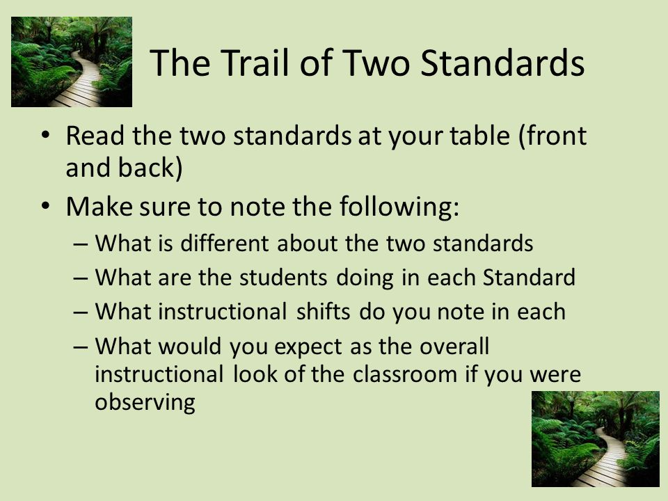 The Trail of Two Standards Read the two standards at your table (front and back) Make sure to note the following: – What is different about the two standards – What are the students doing in each Standard – What instructional shifts do you note in each – What would you expect as the overall instructional look of the classroom if you were observing