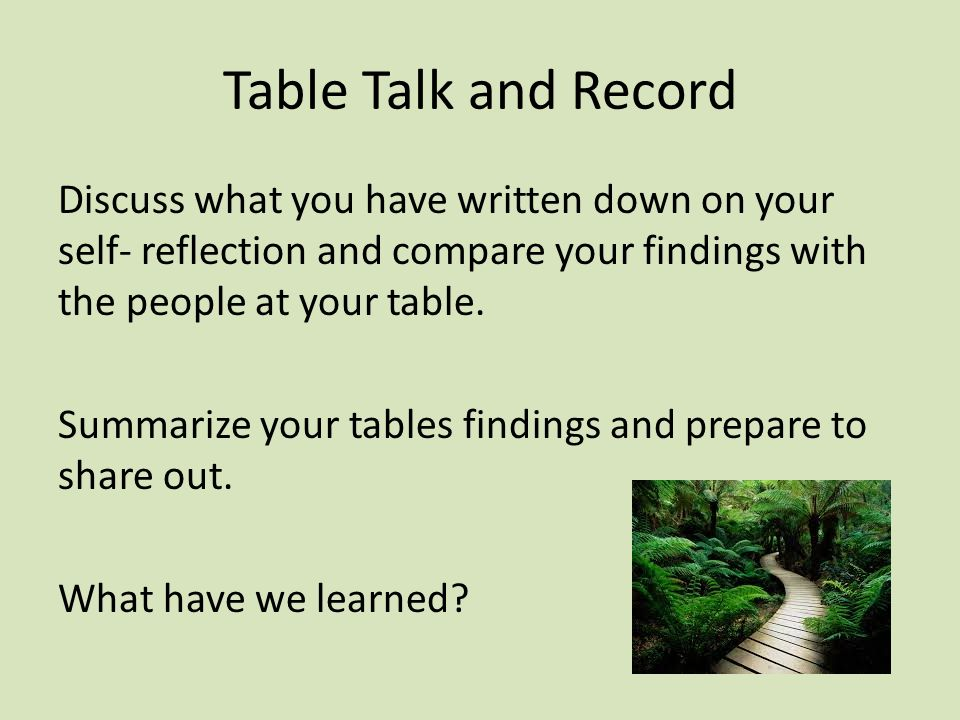 Table Talk and Record Discuss what you have written down on your self- reflection and compare your findings with the people at your table.