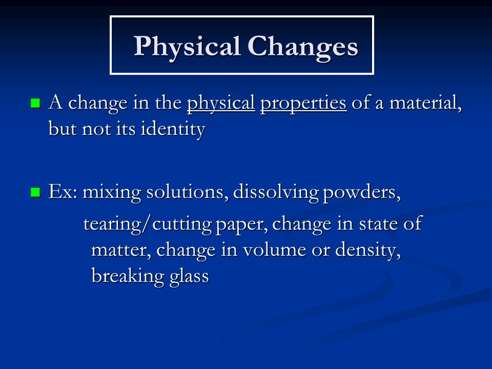 Physical Changes A change in the physical properties of a material, but not its identity A change in the physical properties of a material, but not its identity Ex: mixing solutions, dissolving powders, Ex: mixing solutions, dissolving powders, tearing/cutting paper, change in state of matter, change in volume or density, breaking glass tearing/cutting paper, change in state of matter, change in volume or density, breaking glass
