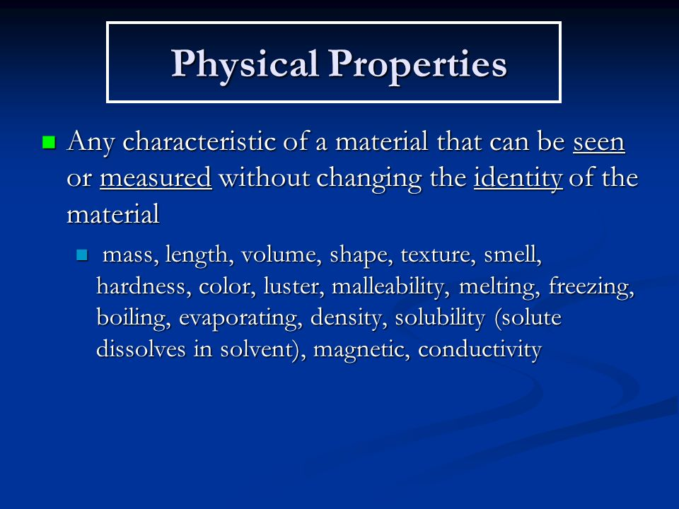 Physical Properties Any characteristic of a material that can be seen or measured without changing the identity of the material Any characteristic of a material that can be seen or measured without changing the identity of the material mass, length, volume, shape, texture, smell, hardness, color, luster, malleability, melting, freezing, boiling, evaporating, density, solubility (solute dissolves in solvent), magnetic, conductivity mass, length, volume, shape, texture, smell, hardness, color, luster, malleability, melting, freezing, boiling, evaporating, density, solubility (solute dissolves in solvent), magnetic, conductivity