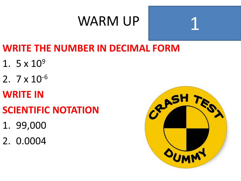 WARM UP WRITE THE NUMBER IN DECIMAL FORM 1.5 x 10 9 2.7 x 10 -6 WRITE IN SCIENTIFIC NOTATION 1.99,000 2.0.0004 2