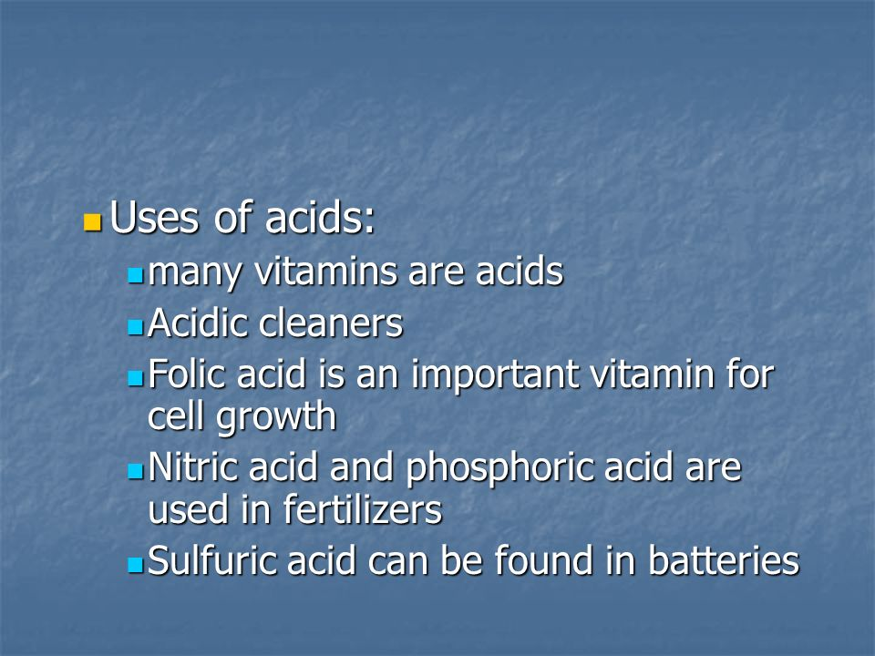 Uses of acids: Uses of acids: many vitamins are acids many vitamins are acids Acidic cleaners Acidic cleaners Folic acid is an important vitamin for cell growth Folic acid is an important vitamin for cell growth Nitric acid and phosphoric acid are used in fertilizers Nitric acid and phosphoric acid are used in fertilizers Sulfuric acid can be found in batteries Sulfuric acid can be found in batteries