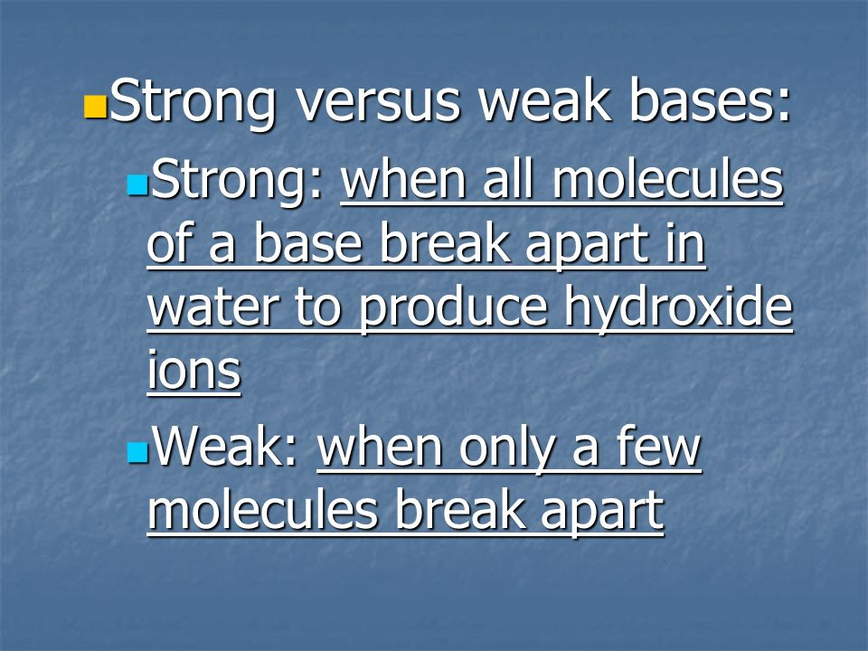 Strong versus weak bases: Strong versus weak bases: Strong: when all molecules of a base break apart in water to produce hydroxide ions Strong: when all molecules of a base break apart in water to produce hydroxide ions Weak: when only a few molecules break apart Weak: when only a few molecules break apart