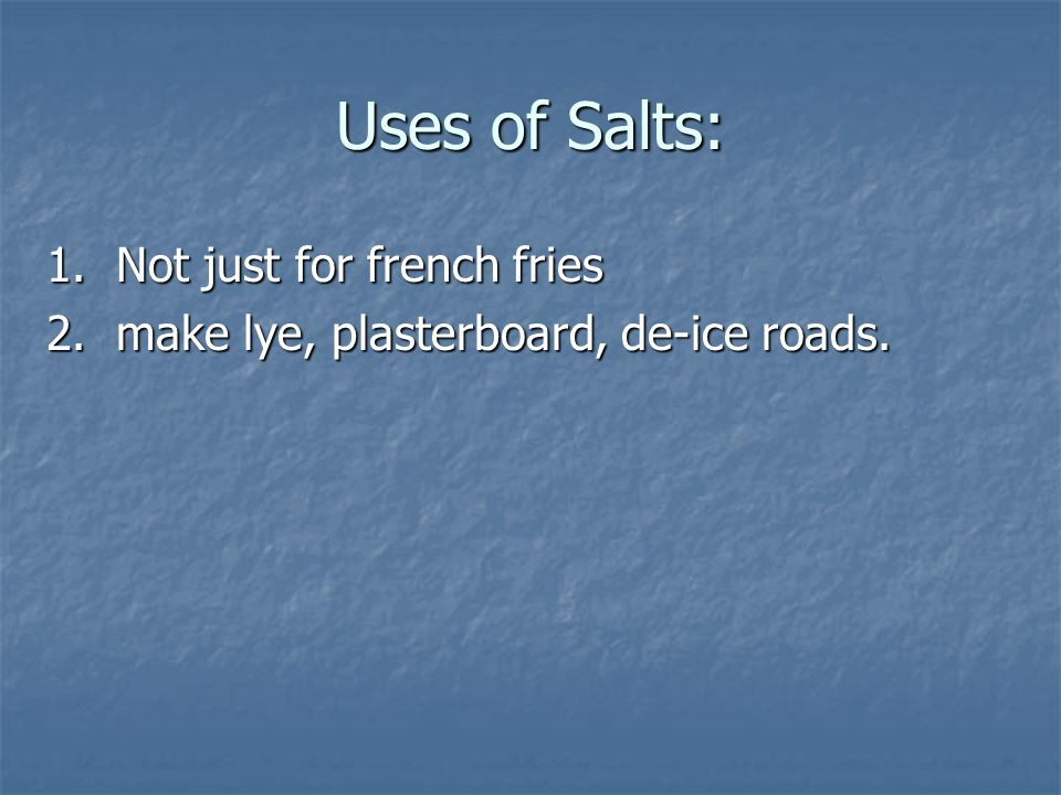 Uses of Salts: 1. Not just for french fries 2. make lye, plasterboard, de-ice roads.