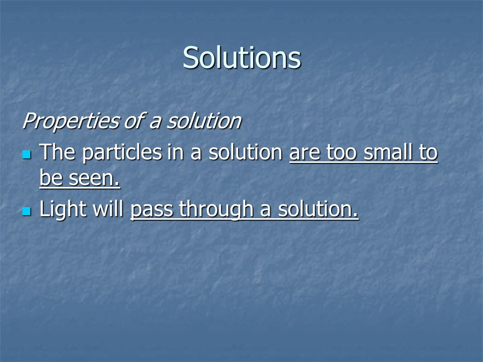 Solutions Properties of a solution The particles in a solution are too small to be seen.