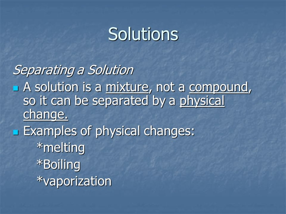 Solutions Separating a Solution A solution is a mixture, not a compound, so it can be separated by a physical change.