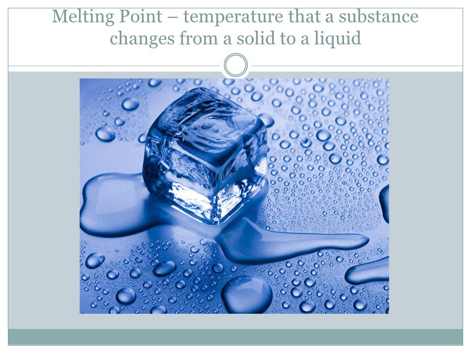 Melting Point – temperature that a substance changes from a solid to a liquid