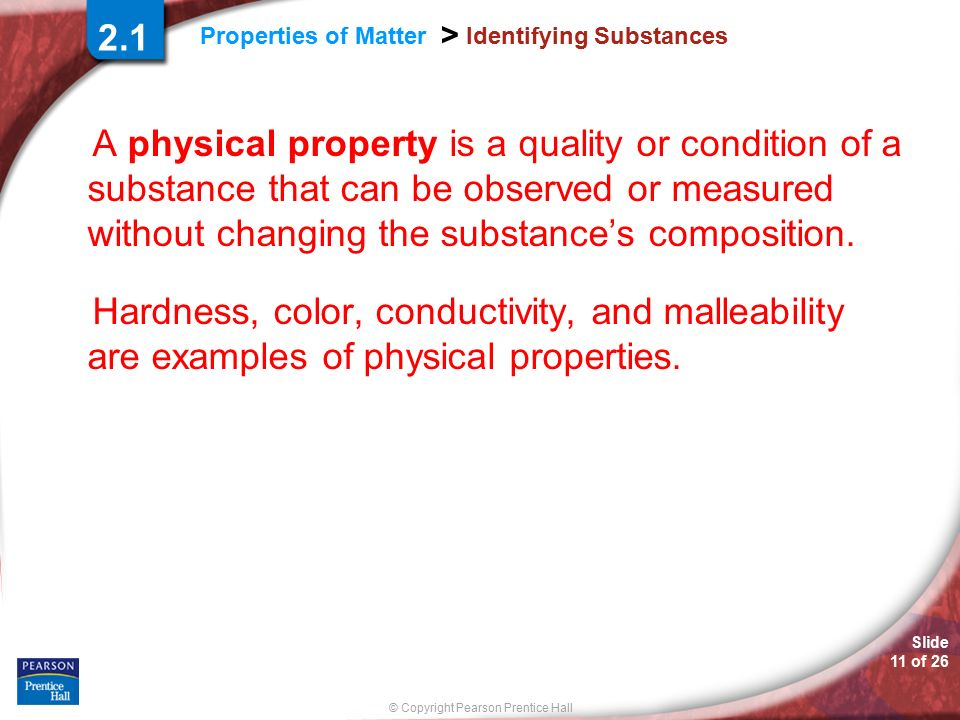 Slide 11 of 26 © Copyright Pearson Prentice Hall Properties of Matter > Identifying Substances A physical property is a quality or condition of a substance that can be observed or measured without changing the substance's composition.