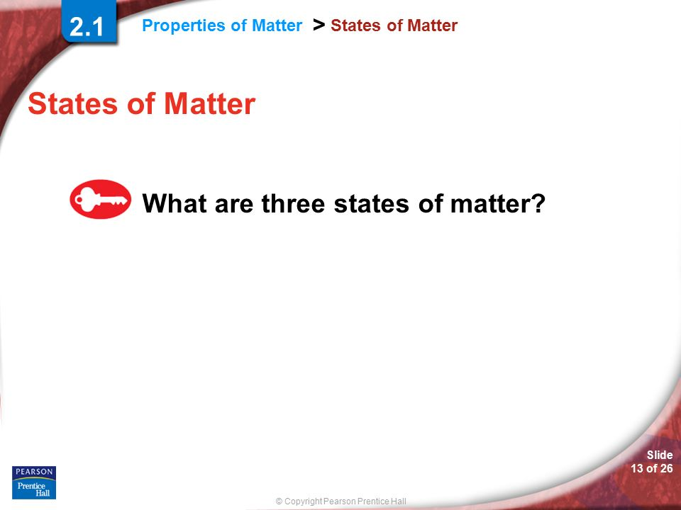 © Copyright Pearson Prentice Hall Properties of Matter > Slide 13 of 26 States of Matter What are three states of matter.