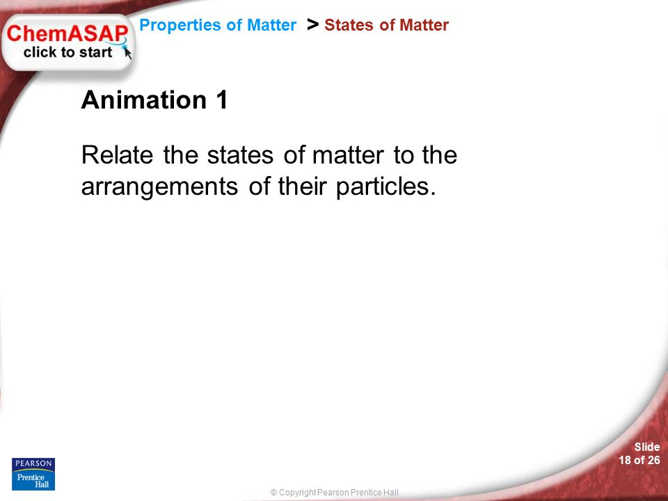 © Copyright Pearson Prentice Hall Slide 18 of 26 Properties of Matter > States of Matter Animation 1 Relate the states of matter to the arrangements of their particles.