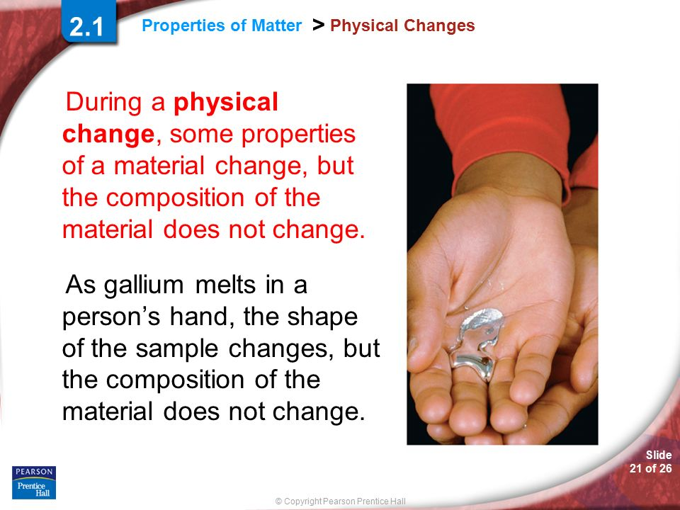 Slide 21 of 26 © Copyright Pearson Prentice Hall Properties of Matter > Physical Changes During a physical change, some properties of a material change, but the composition of the material does not change.