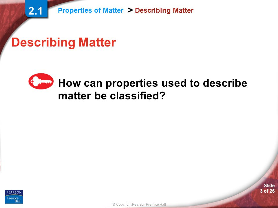 © Copyright Pearson Prentice Hall Properties of Matter > Slide 3 of 26 Describing Matter How can properties used to describe matter be classified.
