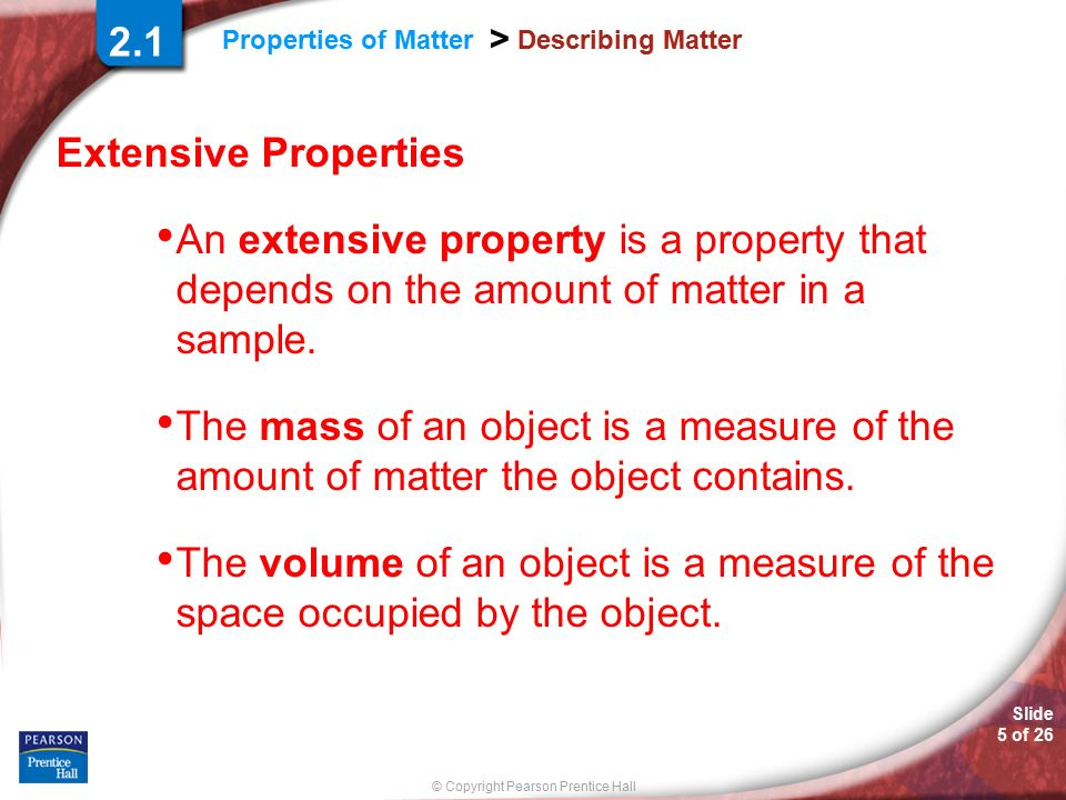 Slide 5 of 26 © Copyright Pearson Prentice Hall Properties of Matter > Describing Matter Extensive Properties An extensive property is a property that depends on the amount of matter in a sample.