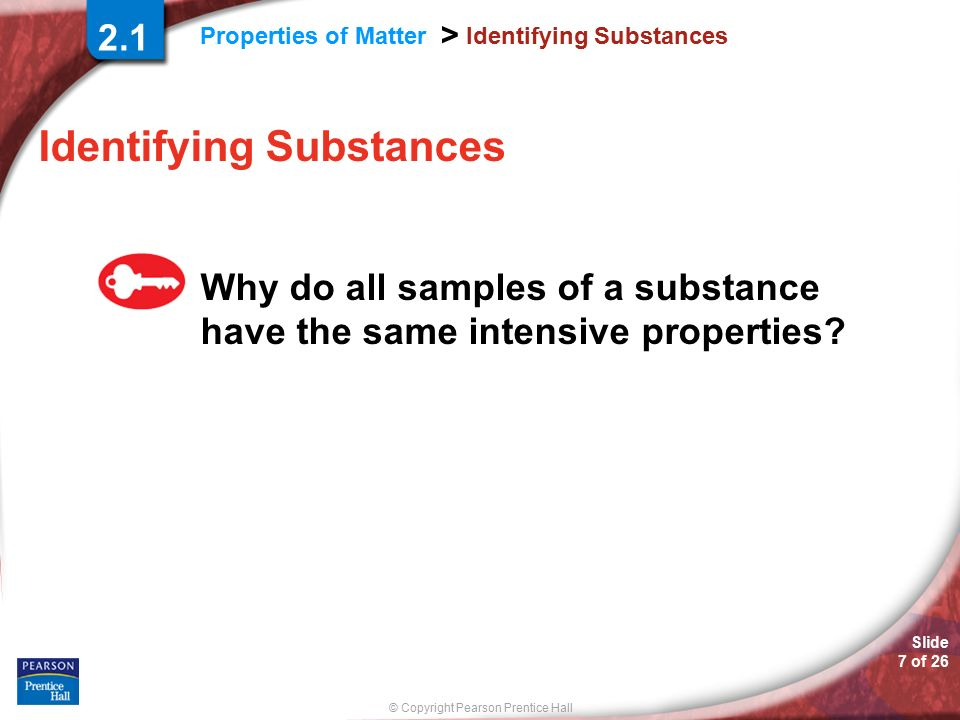 © Copyright Pearson Prentice Hall Properties of Matter > Slide 7 of 26 Identifying Substances Why do all samples of a substance have the same intensive properties.