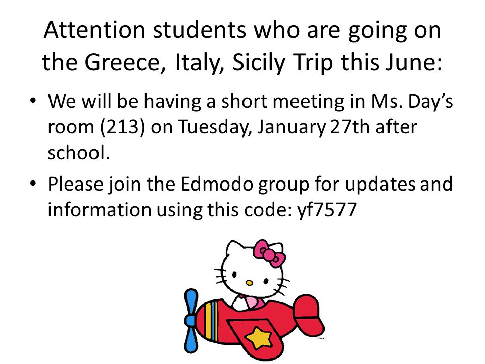 Attention students who are going on the Greece, Italy, Sicily Trip this June: We will be having a short meeting in Ms.