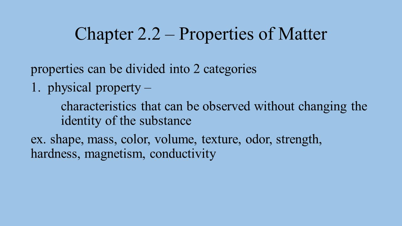 Chapter 2.2 – Properties of Matter properties can be divided into 2 categories 1.physical property – characteristics that can be observed without changing the identity of the substance ex.