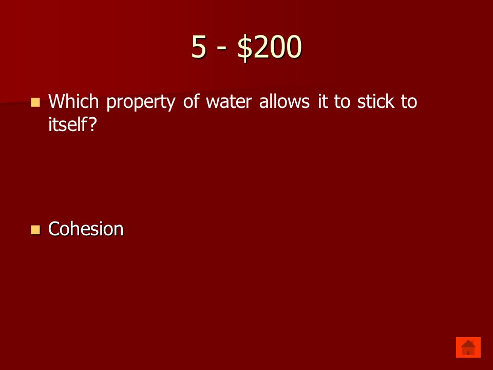 5 - $100 Which property of water allows it to stick to other things Adhesion Adhesion