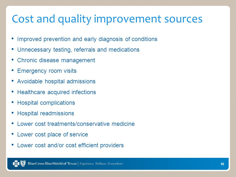10 Cost and quality improvement sources Improved prevention and early diagnosis of conditions Unnecessary testing, referrals and medications Chronic disease management Emergency room visits Avoidable hospital admissions Healthcare acquired infections Hospital complications Hospital readmissions Lower cost treatments/conservative medicine Lower cost place of service Lower cost and/or cost efficient providers