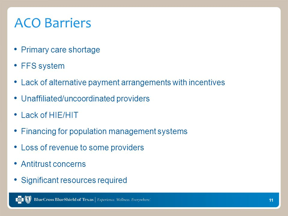 11 ACO Barriers Primary care shortage FFS system Lack of alternative payment arrangements with incentives Unaffiliated/uncoordinated providers Lack of HIE/HIT Financing for population management systems Loss of revenue to some providers Antitrust concerns Significant resources required