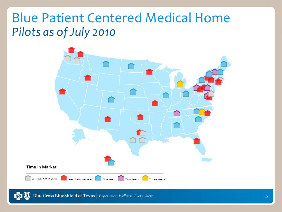 5 Blue Patient Centered Medical Home Pilots as of July 2010 Time in Market Less than one yearOne YearTwo Years Three Years Will Launch in 2011