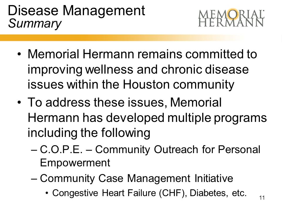 11 Disease Management Summary Memorial Hermann remains committed to improving wellness and chronic disease issues within the Houston community To address these issues, Memorial Hermann has developed multiple programs including the following –C.O.P.E.
