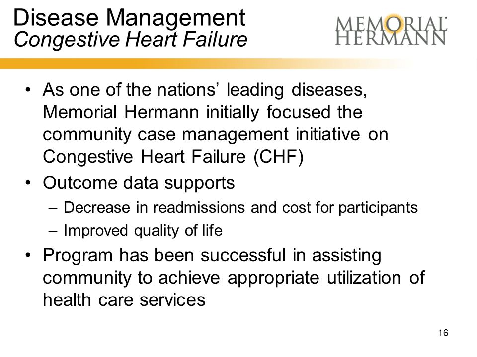16 Disease Management Congestive Heart Failure As one of the nations' leading diseases, Memorial Hermann initially focused the community case management initiative on Congestive Heart Failure (CHF) Outcome data supports –Decrease in readmissions and cost for participants –Improved quality of life Program has been successful in assisting community to achieve appropriate utilization of health care services
