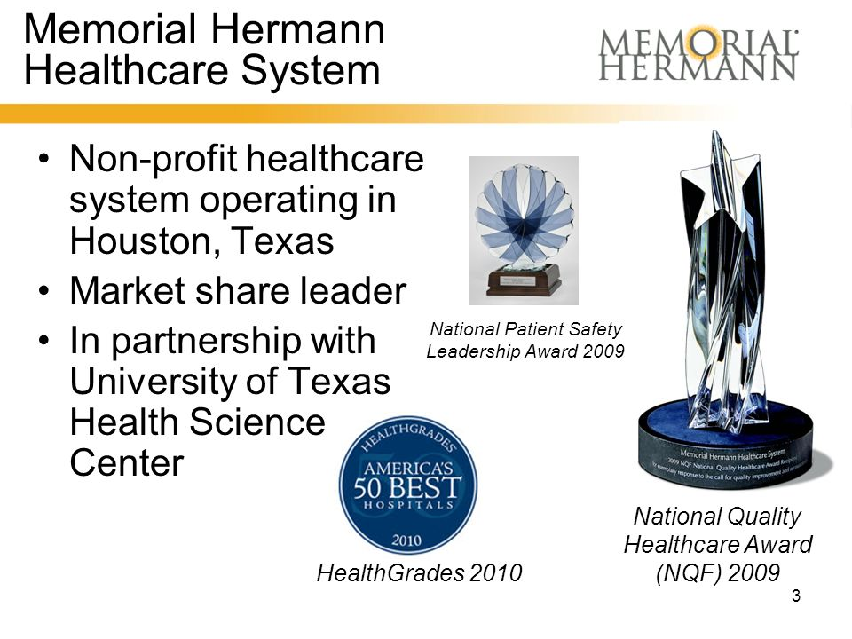 3 Memorial Hermann Healthcare System Non-profit healthcare system operating in Houston, Texas Market share leader In partnership with University of Texas Health Science Center HealthGrades 2010 National Quality Healthcare Award (NQF) 2009 National Patient Safety Leadership Award 2009